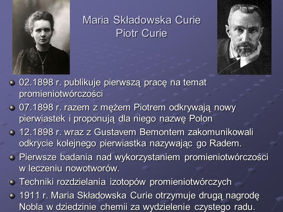 Maria Składowska Curie Piotr Curie 02.1898 r. publikuje pierwszą pracę na temat promieniotwórczości 07.1898 r. razem z mężem Piotrem odkrywają nowy pi