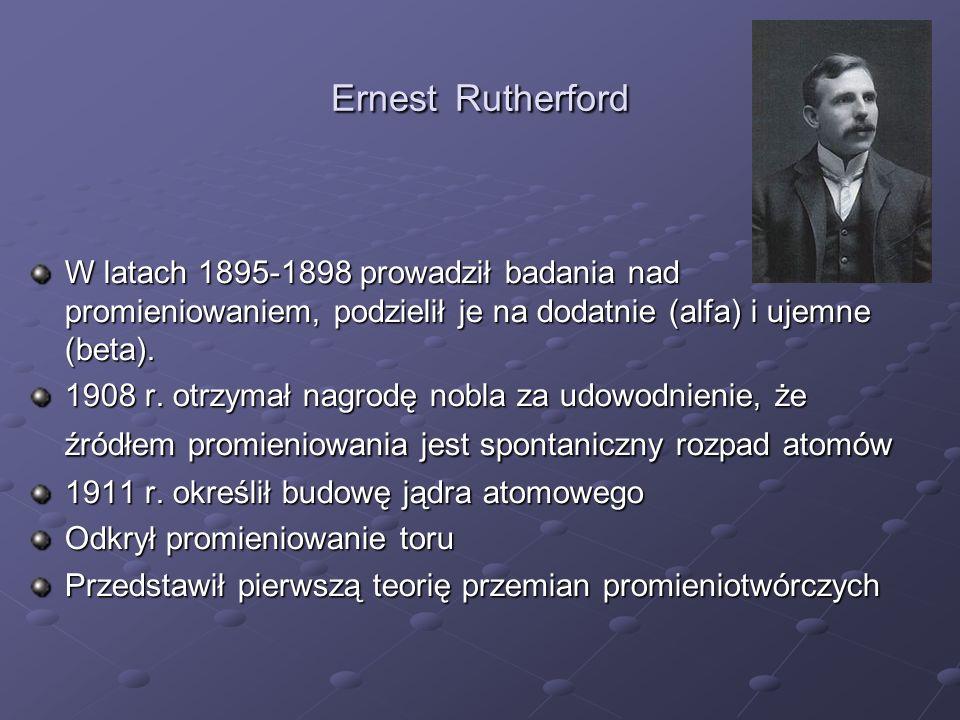 Ernest Rutherford W latach 1895-1898 prowadził badania nad promieniowaniem, podzielił je na dodatnie (alfa) i ujemne (beta). 1908 r. otrzymał nagrodę