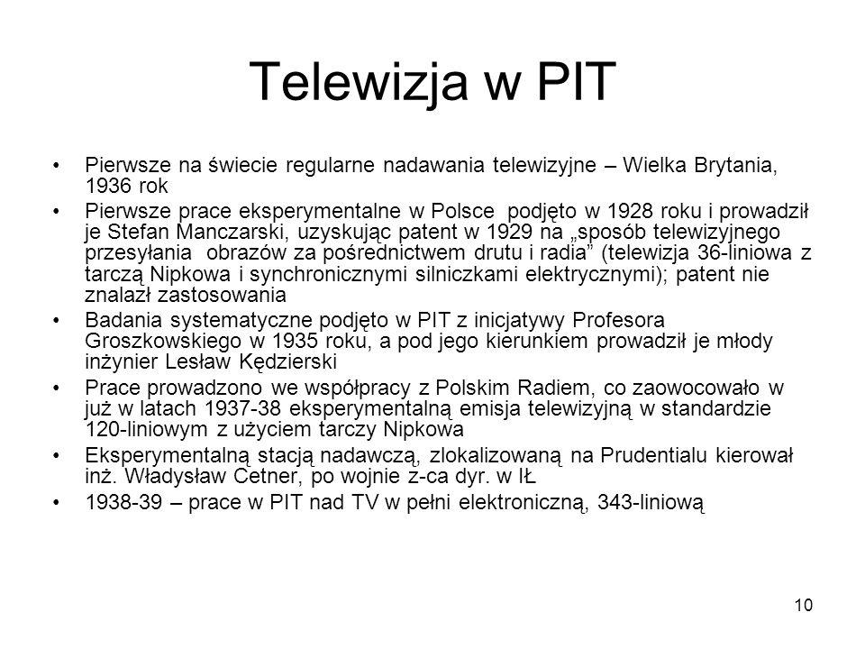 10 Telewizja w PIT Pierwsze na świecie regularne nadawania telewizyjne – Wielka Brytania, 1936 rok Pierwsze prace eksperymentalne w Polsce podjęto w 1