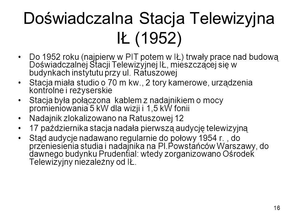 16 Doświadczalna Stacja Telewizyjna IŁ (1952) Do 1952 roku (najpierw w PIT potem w IŁ) trwały prace nad budową Doświadczalnej Stacji Telewizyjnej IŁ,