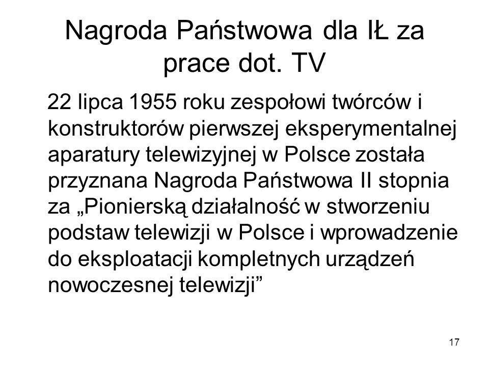 17 Nagroda Państwowa dla IŁ za prace dot. TV 22 lipca 1955 roku zespołowi twórców i konstruktorów pierwszej eksperymentalnej aparatury telewizyjnej w