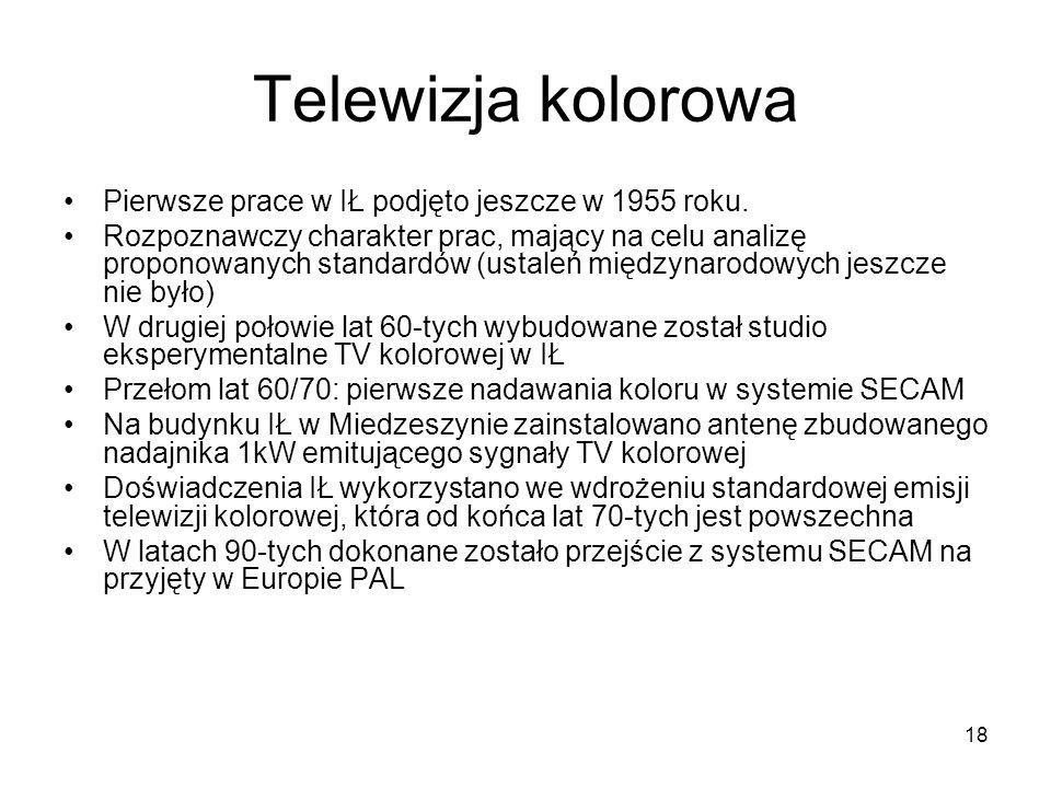 18 Telewizja kolorowa Pierwsze prace w IŁ podjęto jeszcze w 1955 roku. Rozpoznawczy charakter prac, mający na celu analizę proponowanych standardów (u