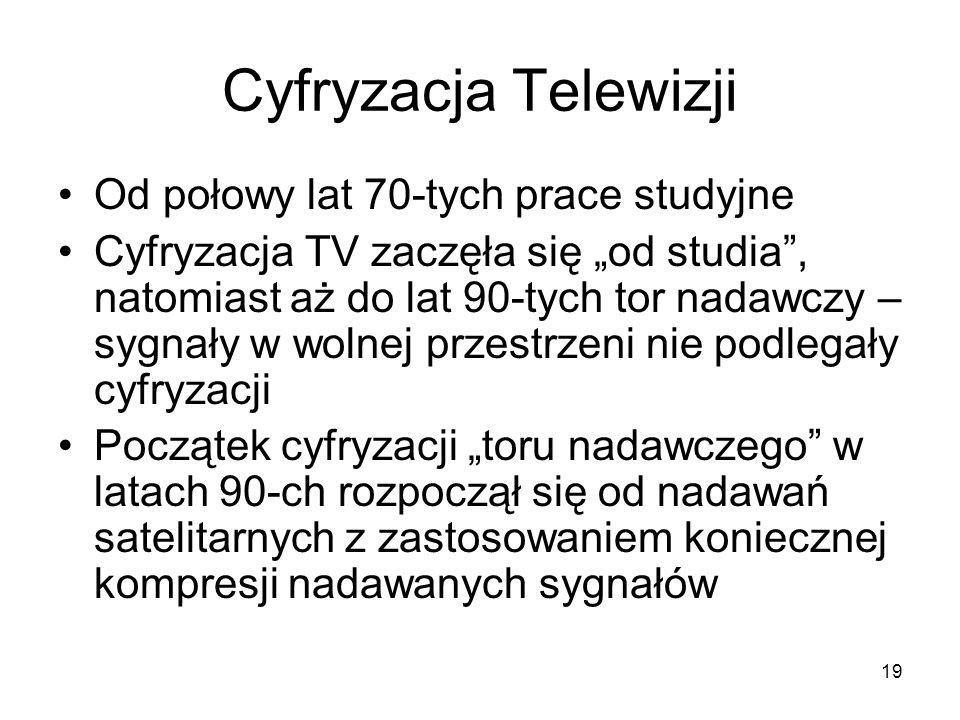 19 Cyfryzacja Telewizji Od połowy lat 70-tych prace studyjne Cyfryzacja TV zaczęła się od studia, natomiast aż do lat 90-tych tor nadawczy – sygnały w