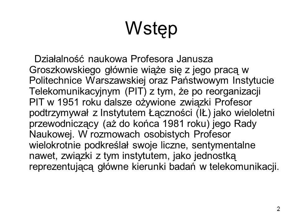 2 Wstęp Działalność naukowa Profesora Janusza Groszkowskiego głównie wiąże się z jego pracą w Politechnice Warszawskiej oraz Państwowym Instytucie Tel