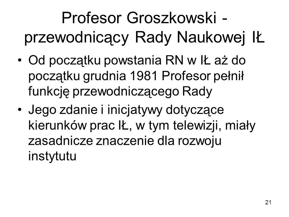 21 Profesor Groszkowski - przewodnicący Rady Naukowej IŁ Od początku powstania RN w IŁ aż do początku grudnia 1981 Profesor pełnił funkcję przewodnicz