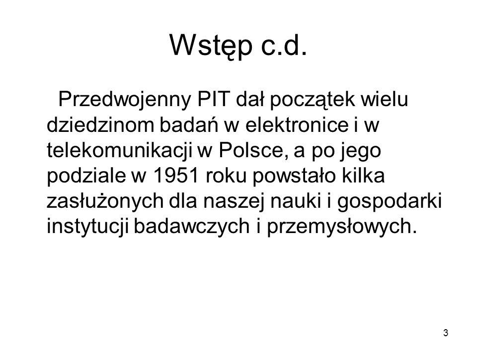 3 Wstęp c.d. Przedwojenny PIT dał początek wielu dziedzinom badań w elektronice i w telekomunikacji w Polsce, a po jego podziale w 1951 roku powstało