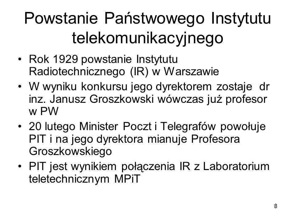 8 Powstanie Państwowego Instytutu telekomunikacyjnego Rok 1929 powstanie Instytutu Radiotechnicznego (IR) w Warszawie W wyniku konkursu jego dyrektore