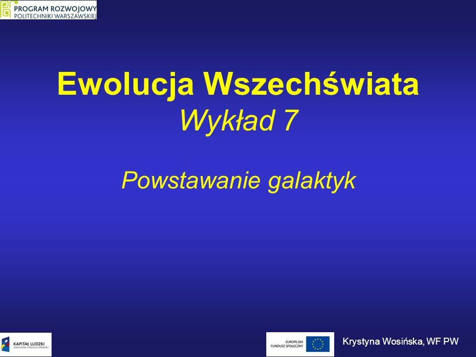 Ewolucja Wszechświata Wykład 7 Powstawanie galaktyk Krystyna Wosińska, WF PW