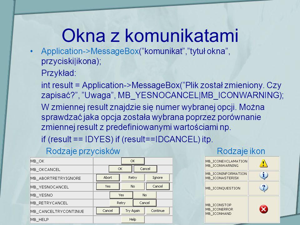 Okna z komunikatami Application->MessageBox(komunikat,tytuł okna, przyciski|ikona); Przykład: int result = Application->MessageBox(Plik został zmienio