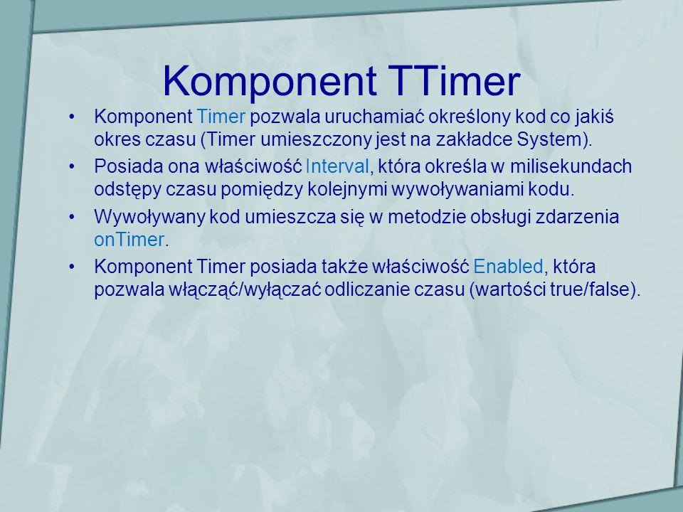 Komponent TTimer Komponent Timer pozwala uruchamiać określony kod co jakiś okres czasu (Timer umieszczony jest na zakładce System). Posiada ona właści