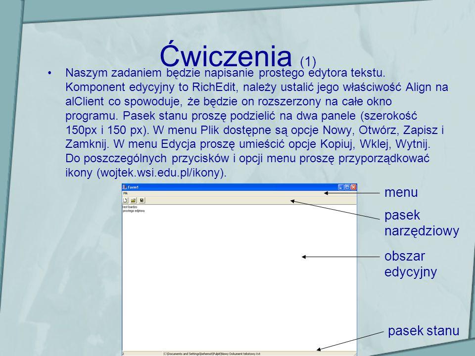 Ćwiczenia (1) Naszym zadaniem będzie napisanie prostego edytora tekstu. Komponent edycyjny to RichEdit, należy ustalić jego właściwość Align na alClie