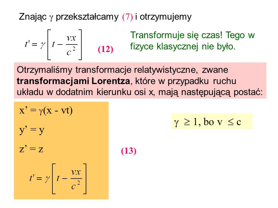 Znając przekształcamy (7) i otrzymujemy (12) Otrzymaliśmy transformacje relatywistyczne, zwane transformacjami Lorentza, które w przypadku ruchu układ