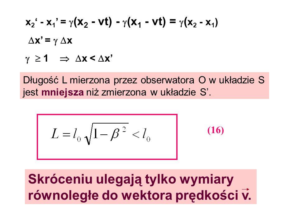 x 2 - x 1 = (x 2 - vt) - (x 1 - vt) = ( x 2 - x 1 ) x = x 1 x < x Długość L mierzona przez obserwatora O w układzie S jest mniejsza niż zmierzona w uk