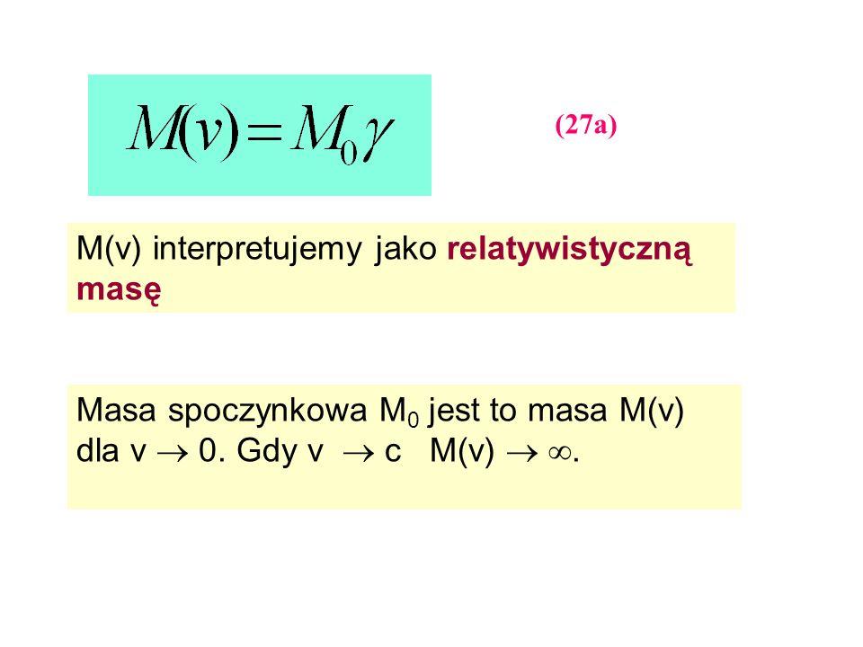 (27a) M(v) interpretujemy jako relatywistyczną masę Masa spoczynkowa M 0 jest to masa M(v) dla v 0. Gdy v c M(v).