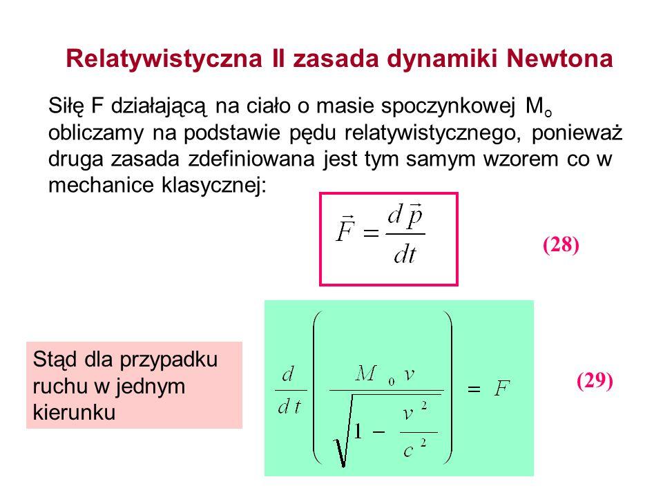 Relatywistyczna II zasada dynamiki Newtona Siłę F działającą na ciało o masie spoczynkowej M o obliczamy na podstawie pędu relatywistycznego, ponieważ
