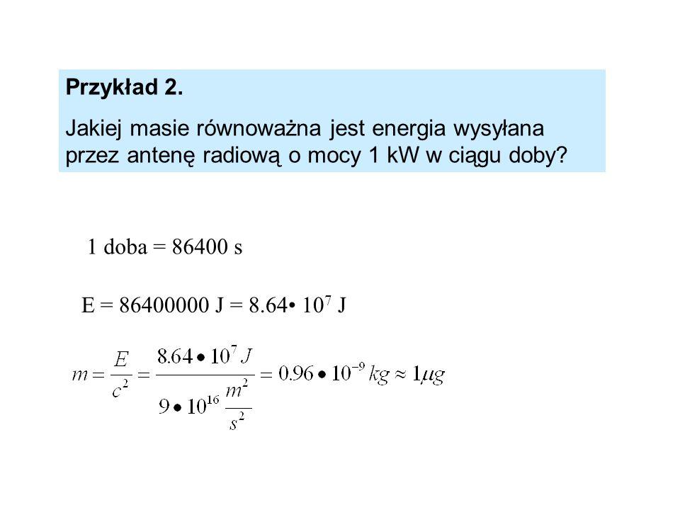1 doba = 86400 s E = 86400000 J = 8.64 10 7 J Przykład 2. Jakiej masie równoważna jest energia wysyłana przez antenę radiową o mocy 1 kW w ciągu doby?