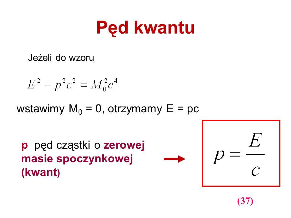 Pęd kwantu (37) Jeżeli do wzoru wstawimy M 0 = 0, otrzymamy E = pc p pęd cząstki o zerowej masie spoczynkowej (kwant )