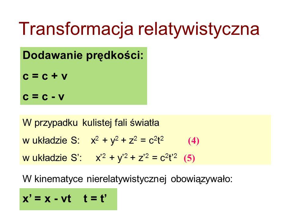 Transformacja relatywistyczna Dodawanie prędkości: c = c + v c = c - v W przypadku kulistej fali światła w układzie S: x 2 + y 2 + z 2 = c 2 t 2 (4) w