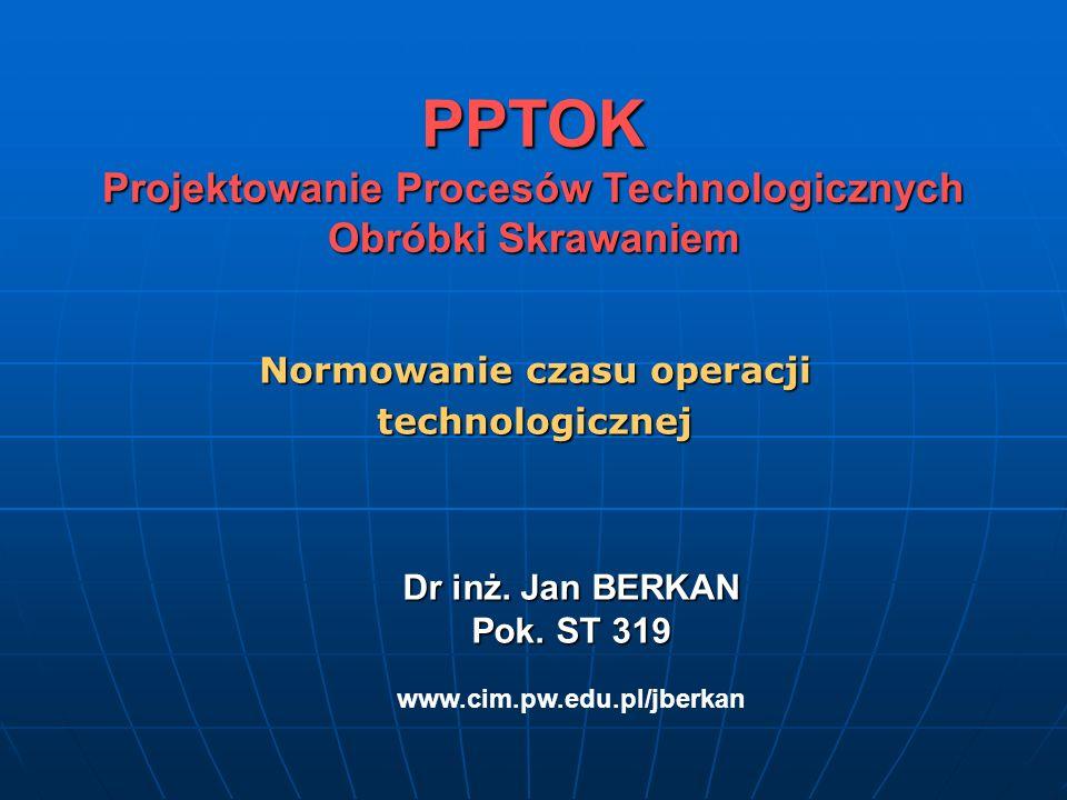 PPTOK Projektowanie Procesów Technologicznych Obróbki Skrawaniem Normowanie czasu operacji technologicznej Dr inż. Jan BERKAN Pok. ST 319 Dr inż. Jan