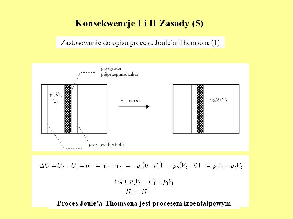 Konsekwencje I i II Zasady (5) Zastosowanie do opisu procesu Joulea-Thomsona (1) Proces Joulea-Thomsona jest procesem izoentalpowym