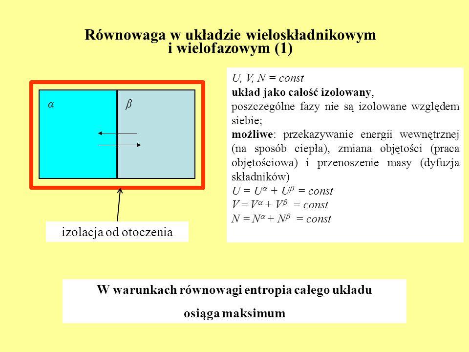 Równowaga w układzie wieloskładnikowym i wielofazowym (1) U, V, N = const układ jako całość izolowany, poszczególne fazy nie są izolowane względem sie