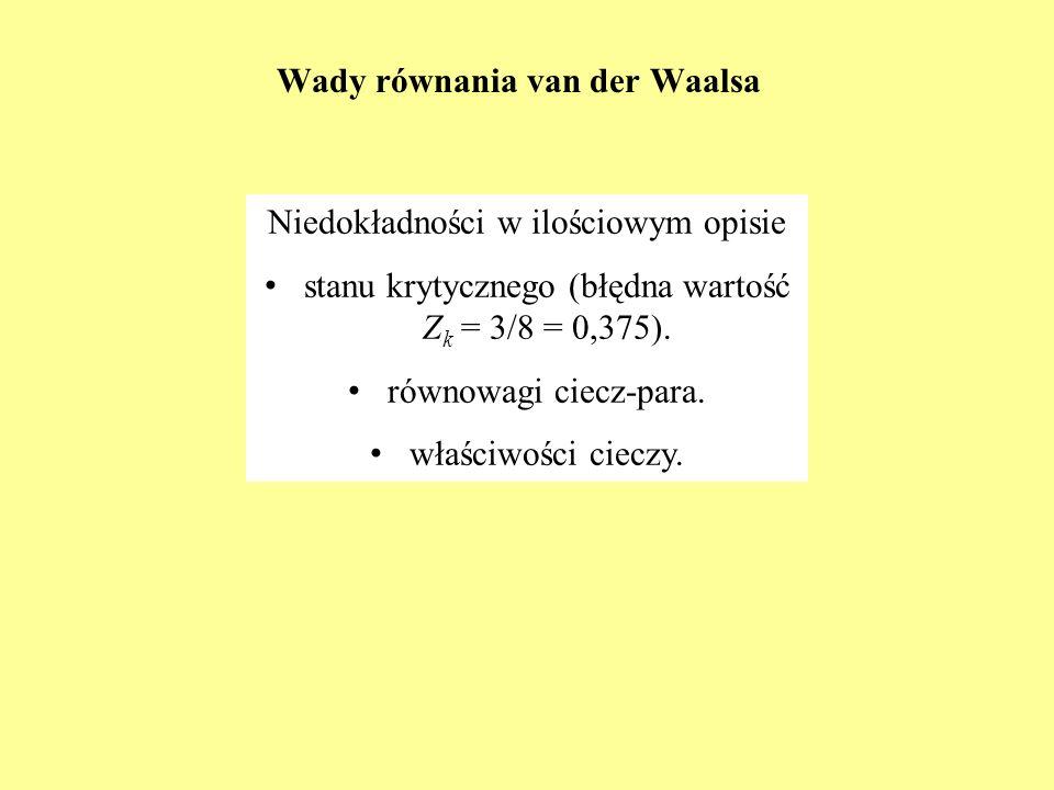 Wady równania van der Waalsa Niedokładności w ilościowym opisie s tanu krytycznego (błędna wartość Z k = 3/8 = 0,375). r ównowagi ciecz-para. w łaściw