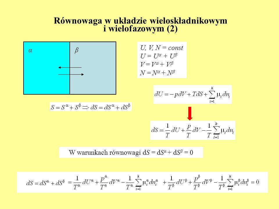 Równowaga w układzie wieloskładnikowym i wielofazowym (3) U, V, N = const U = U + U V = V + V N = N + N αβ Parametry niezależne – odnoszące się do fazy α albo β: dU + dU = 0 dV + dV = 0 dn i + dn i = 0 Konieczność zerowania się pochodnych cząstkowych Parametry niezależne – odnoszące się do fazy α albo β: dU = - dU dV = - dV dn i = - dn i
