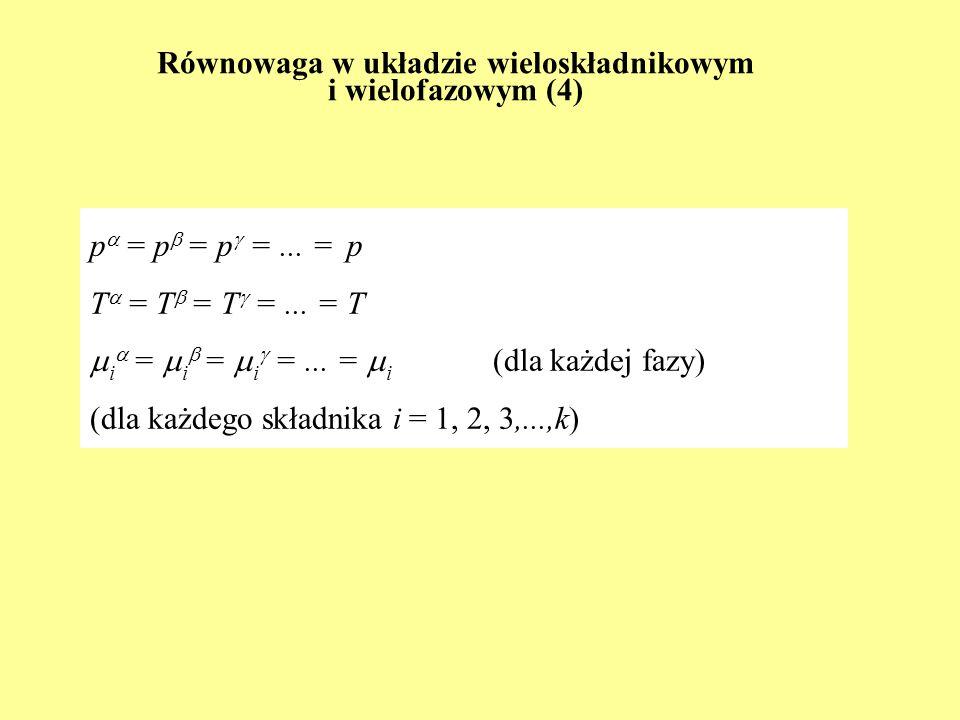 Równowaga w układzie wieloskładnikowym i wielofazowym (4) p = p = p =... = p T = T = T =... = T i = i = i =... = i (dla każdej fazy) (dla każdego skła