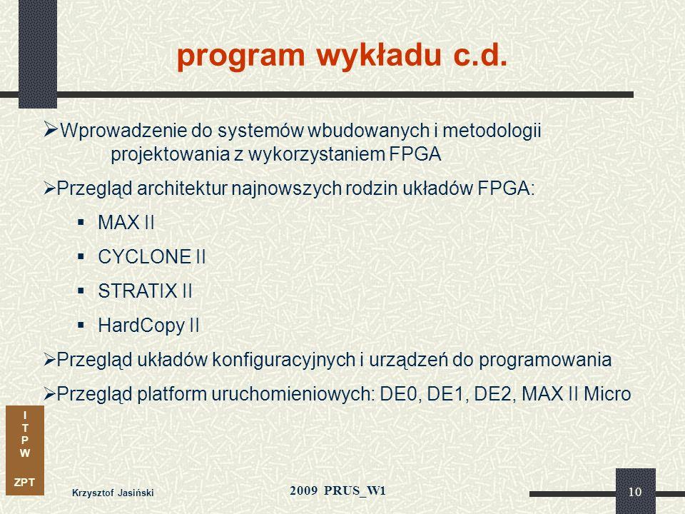 I T P W ZPT 2009 PRUS_W1 Krzysztof Jasiński 9 program wykładu c.d. Charakterystyka układów programowalnych proces technologiczny techniki programowani