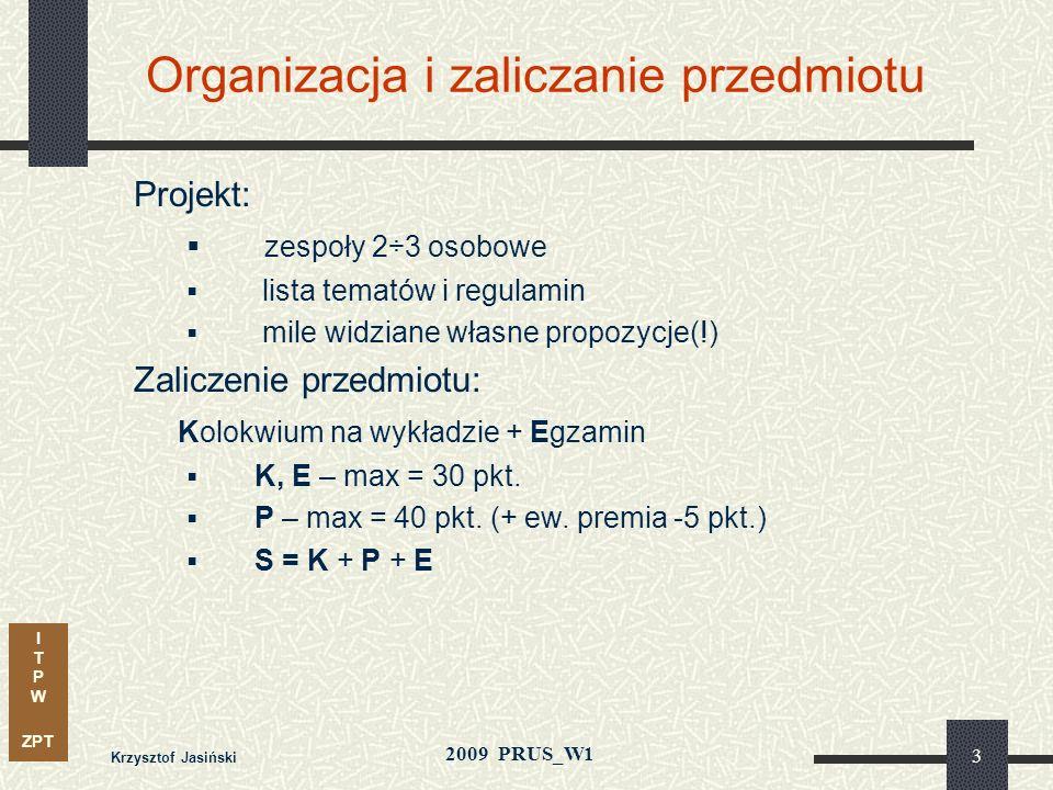 I T P W ZPT 2009 PRUS_W1 Krzysztof Jasiński 3 Organizacja i zaliczanie przedmiotu Projekt: zespoły 2÷3 osobowe lista tematów i regulamin mile widziane własne propozycje(!) Zaliczenie przedmiotu: Kolokwium na wykładzie + Egzamin K, E – max = 30 pkt.