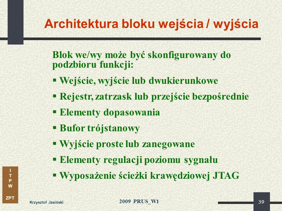 I T P W ZPT 2009 PRUS_W1 Krzysztof Jasiński 38 Architektura bloku logicznego Podstawowy blok: komórka lub grupa komórek Komórka zawiera kilka elementó