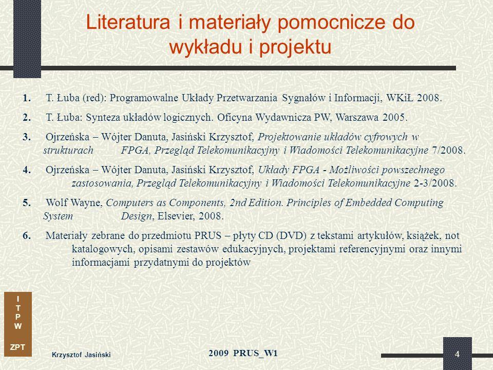 I T P W ZPT 2009 PRUS_W1 Krzysztof Jasiński 3 Organizacja i zaliczanie przedmiotu Projekt: zespoły 2÷3 osobowe lista tematów i regulamin mile widziane
