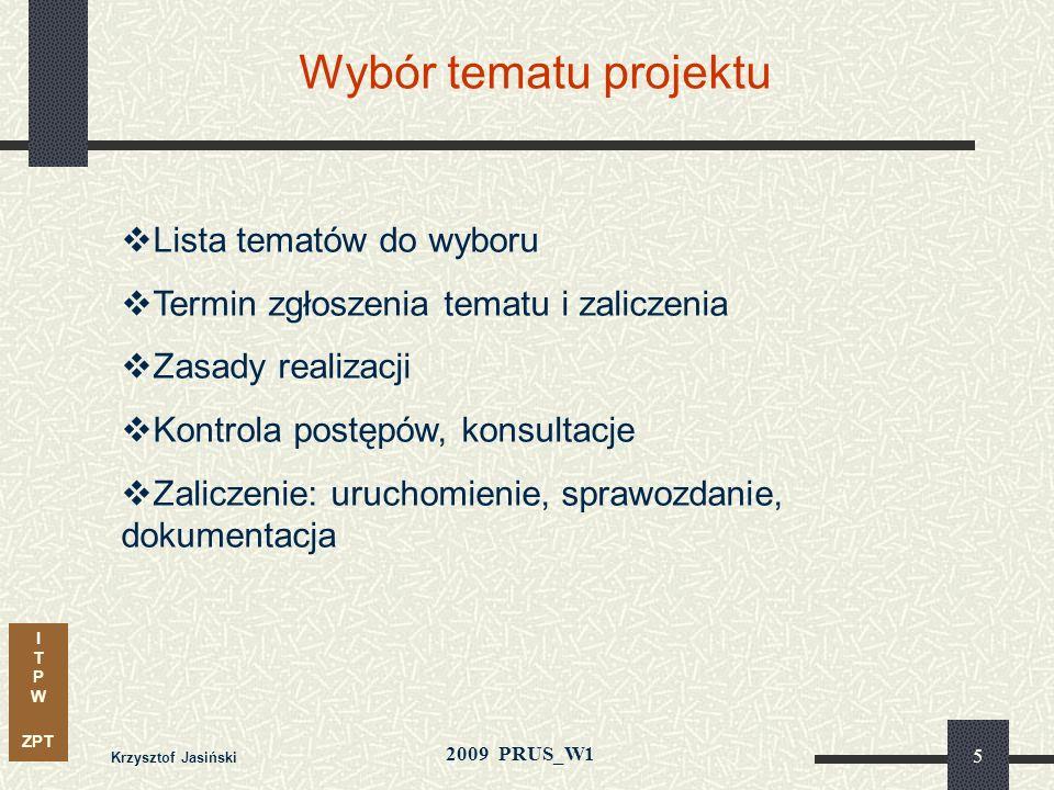 I T P W ZPT 2009 PRUS_W1 Krzysztof Jasiński 5 Wybór tematu projektu Lista tematów do wyboru Termin zgłoszenia tematu i zaliczenia Zasady realizacji Kontrola postępów, konsultacje Zaliczenie: uruchomienie, sprawozdanie, dokumentacja