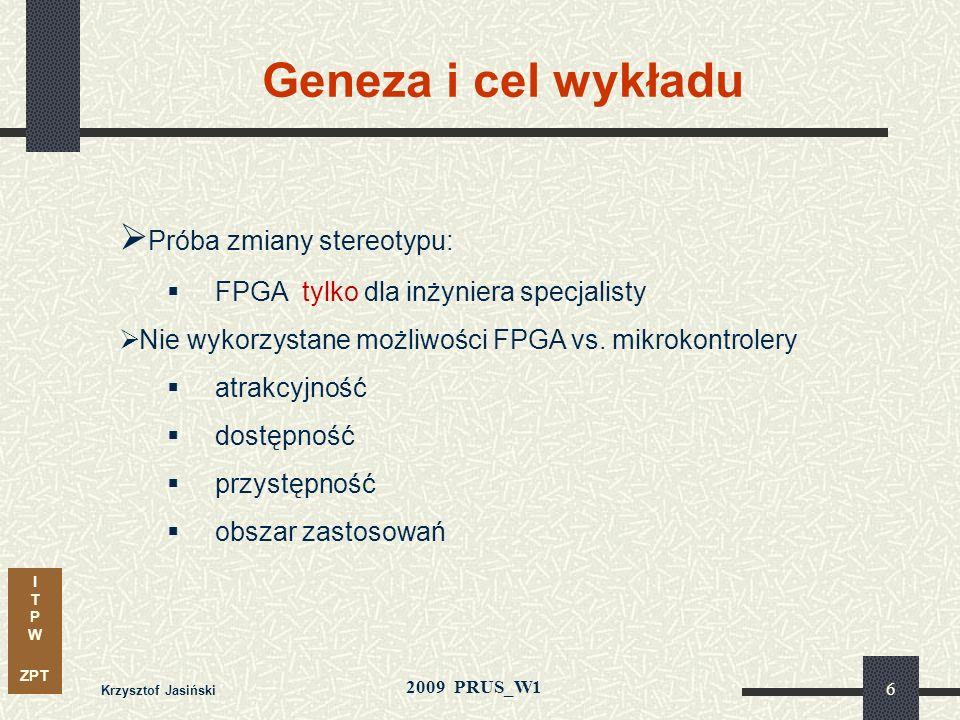 I T P W ZPT 2009 PRUS_W1 Geneza i cel wykładu Krzysztof Jasiński 6 Próba zmiany stereotypu: FPGA tylko dla inżyniera specjalisty Nie wykorzystane możliwości FPGA vs.
