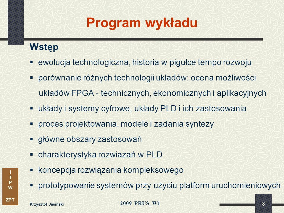 I T P W ZPT 2009 PRUS_W1 Krzysztof Jasiński 8 Program wykładu Wstęp ewolucja technologiczna, historia w pigułce tempo rozwoju porównanie różnych technologii układów: ocena możliwości układów FPGA - technicznych, ekonomicznych i aplikacyjnych układy i systemy cyfrowe, układy PLD i ich zastosowania proces projektowania, modele i zadania syntezy główne obszary zastosowań charakterystyka rozwiazań w PLD koncepcja rozwiązania kompleksowego prototypowanie systemów przy użyciu platform uruchomieniowych