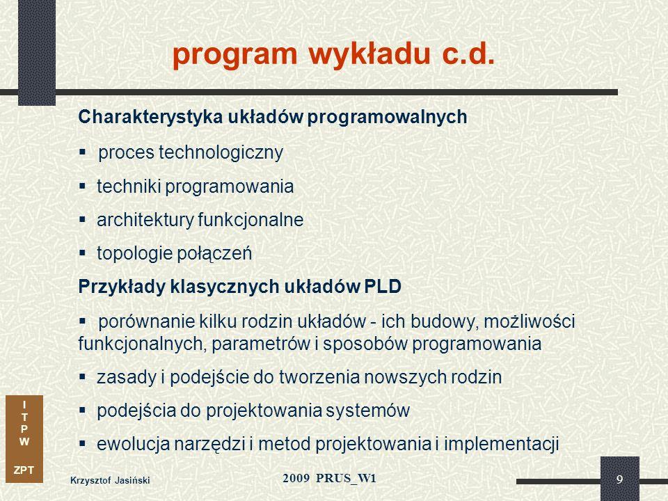 I T P W ZPT 2009 PRUS_W1 Krzysztof Jasiński 29 Złożone, bardzo pojemne i efektywne FPGA (Stratix IIGX at 6.375Gbps) CPLD Strukturalne ASIC Tanie FPGA DSP Builder SOPC Builder System do projektowania Megafunkcje i IP Cores Narzędzia wspomagające Zestawy do prototypowania Wbudowane procesory typu softcore 0.18 µm / 1.8V90 nm / 1.2V Idea rozwiązania kompleksowego