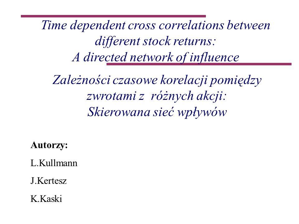 Time dependent cross correlations between different stock returns: A directed network of influence Zależności czasowe korelacji pomiędzy zwrotami z różnych akcji: Skierowana sieć wpływów Autorzy: L.Kullmann J.Kertesz K.Kaski