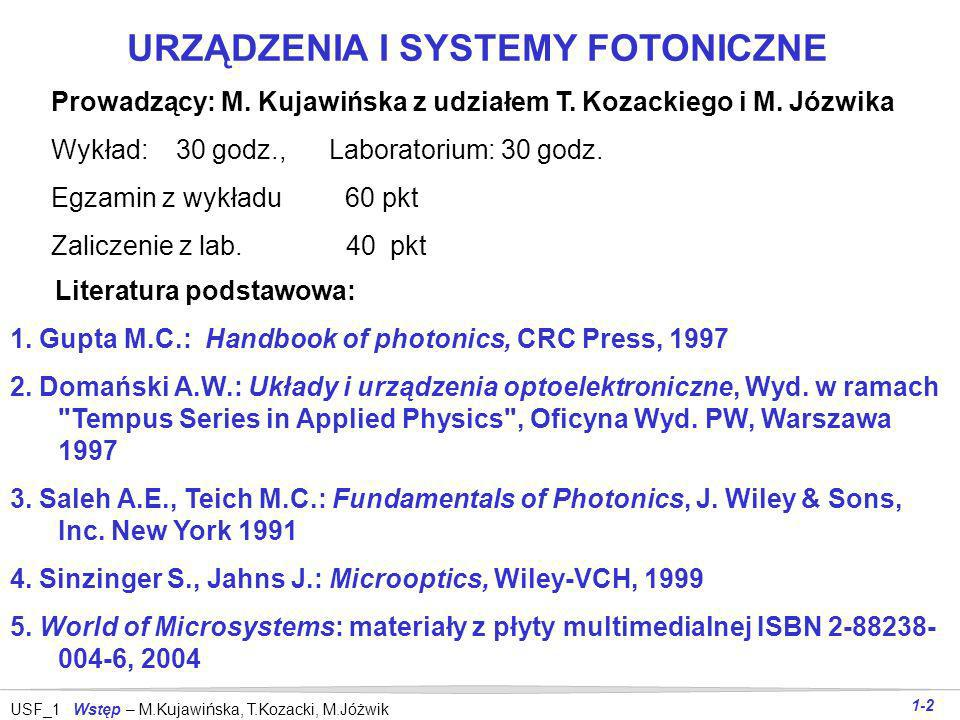 USF_1 Wstęp – M.Kujawińska, T.Kozacki, M.Jóżwik 1-12 Obiekty zainteresowania micro- i nanomateriały MEMS i MOEMS (zwierciadła, membrany, grzebienie, belki,...) electroniczne elementy & zespoły pakiety M-O & M-E fazowe elementy optyczne (mikrosoczewki, falowody, światłowody,...) dyfrakcyjne elementy optyczne