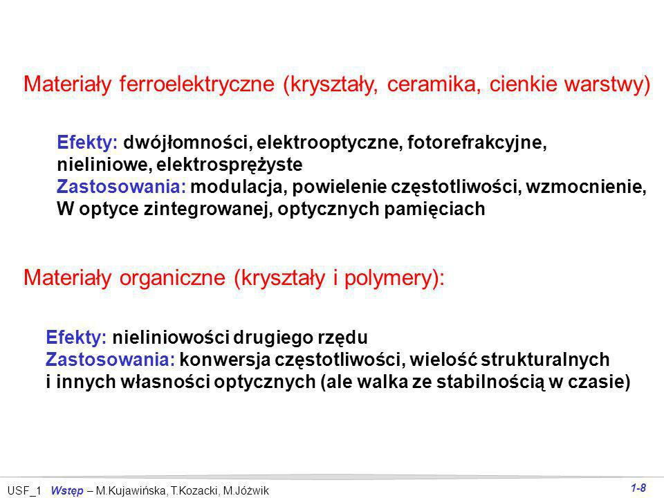 USF_1 Wstęp – M.Kujawińska, T.Kozacki, M.Jóżwik 1-8 Materiały ferroelektryczne (kryształy, ceramika, cienkie warstwy) Efekty: dwójłomności, elektrooptyczne, fotorefrakcyjne, nieliniowe, elektrosprężyste Zastosowania: modulacja, powielenie częstotliwości, wzmocnienie, W optyce zintegrowanej, optycznych pamięciach Materiały organiczne (kryształy i polymery): Efekty: nieliniowości drugiego rzędu Zastosowania: konwersja częstotliwości, wielość strukturalnych i innych własności optycznych (ale walka ze stabilnością w czasie)