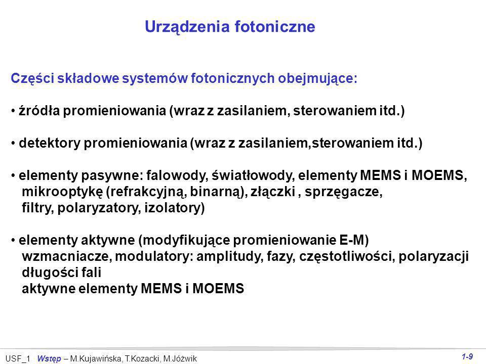 USF_1 Wstęp – M.Kujawińska, T.Kozacki, M.Jóżwik 1-9 Urządzenia fotoniczne Części składowe systemów fotonicznych obejmujące: źródła promieniowania (wraz z zasilaniem, sterowaniem itd.) detektory promieniowania (wraz z zasilaniem,sterowaniem itd.) elementy pasywne: falowody, światłowody, elementy MEMS i MOEMS, mikrooptykę (refrakcyjną, binarną), złączki, sprzęgacze, filtry, polaryzatory, izolatory) elementy aktywne (modyfikujące promieniowanie E-M) wzmacniacze, modulatory: amplitudy, fazy, częstotliwości, polaryzacji długości fali aktywne elementy MEMS i MOEMS