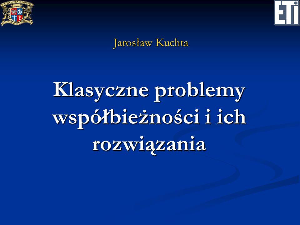 Klasyczne problemy współbieżności i ich rozwiązania Jarosław Kuchta