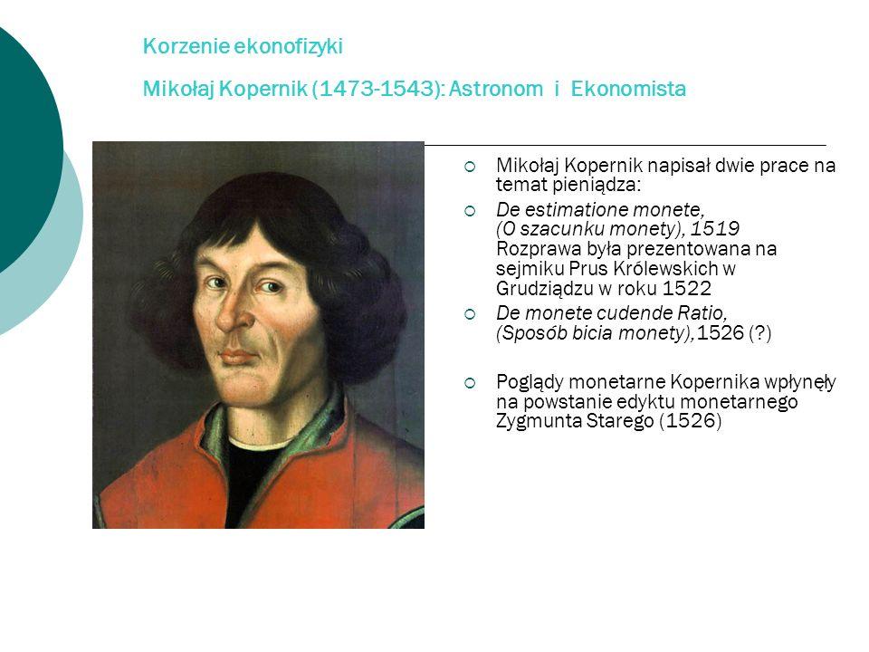 Korzenie ekonofizyki Mikołaj Kopernik (1473-1543): Astronom i Ekonomista Mikołaj Kopernik napisał dwie prace na temat pieniądza: De estimatione monete