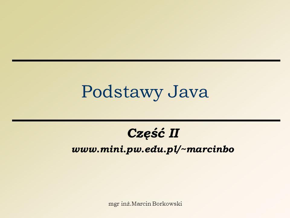 mgr inż.Marcin Borkowski Podstawy Java Część II www.mini.pw.edu.pl/~marcinbo