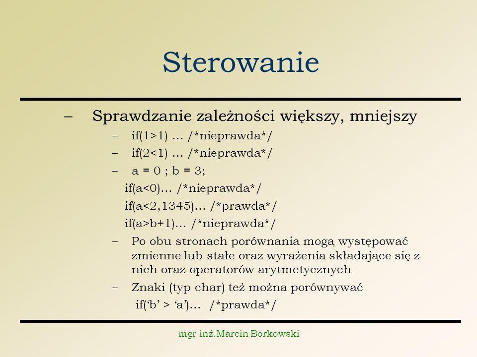 mgr inż.Marcin Borkowski Sterowanie –Sprawdzanie zależności większy, mniejszy –if(1>1)...