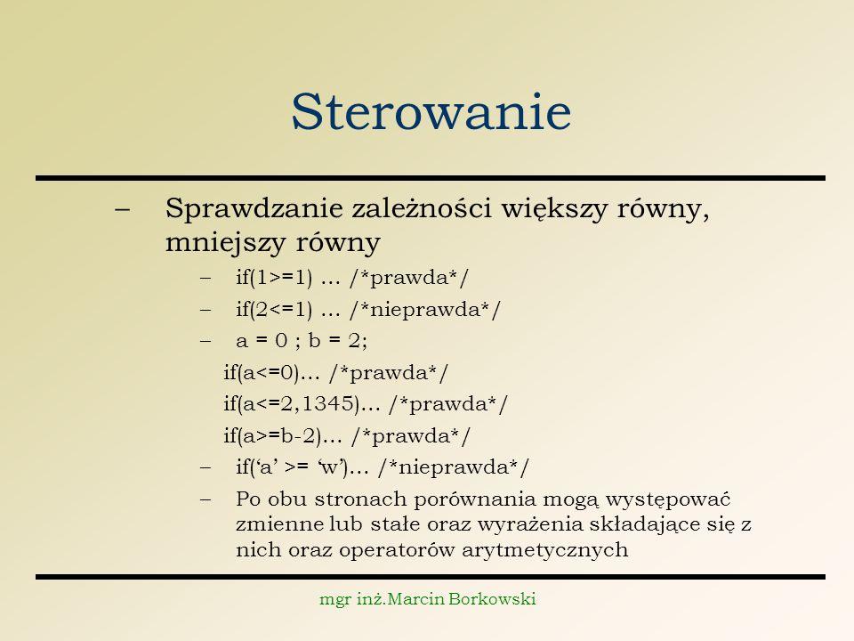 mgr inż.Marcin Borkowski Sterowanie –Sprawdzanie zależności większy równy, mniejszy równy –if(1>=1)...