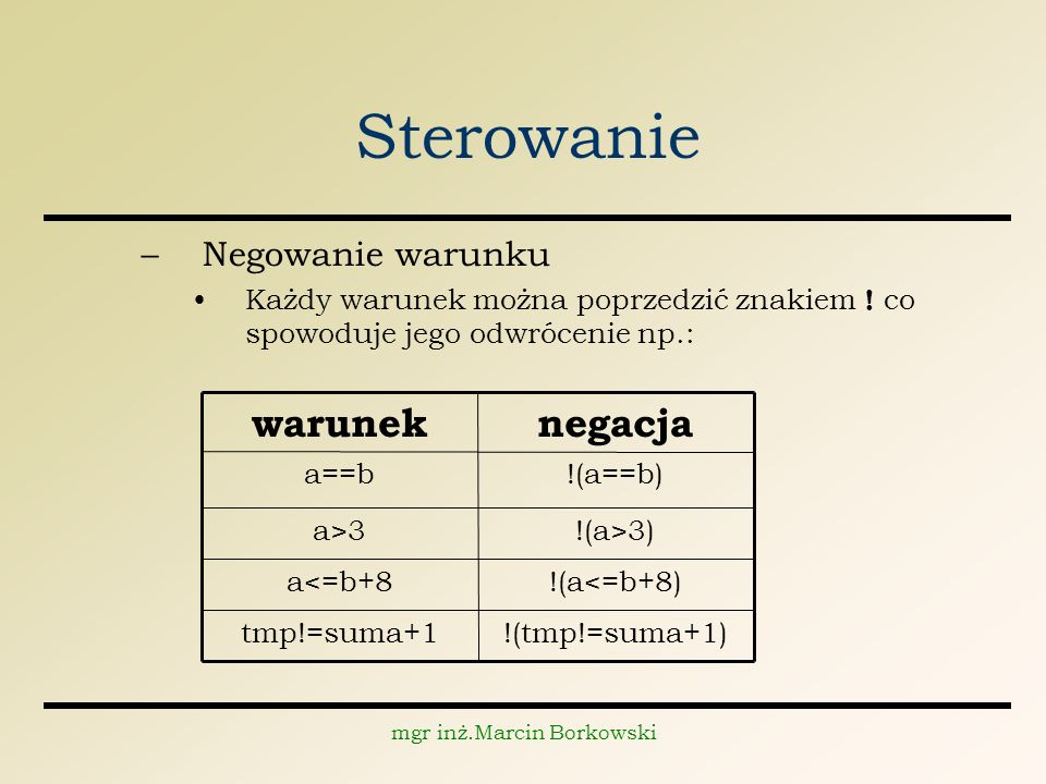 mgr inż.Marcin Borkowski Sterowanie –Negowanie warunku Każdy warunek można poprzedzić znakiem .