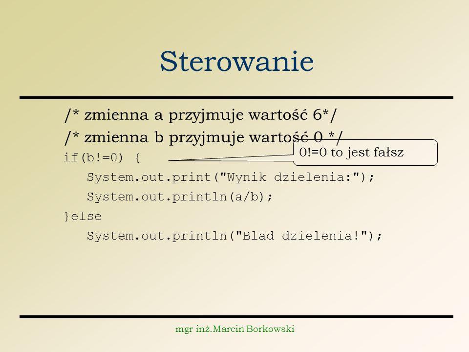 mgr inż.Marcin Borkowski Sterowanie /* zmienna a przyjmuje wartość 6*/ /* zmienna b przyjmuje wartość 0 */ if(b!=0) { System.out.print( Wynik dzielenia: ); System.out.println(a/b); }else System.out.println( Blad dzielenia! ); 0!=0 to jest fałsz