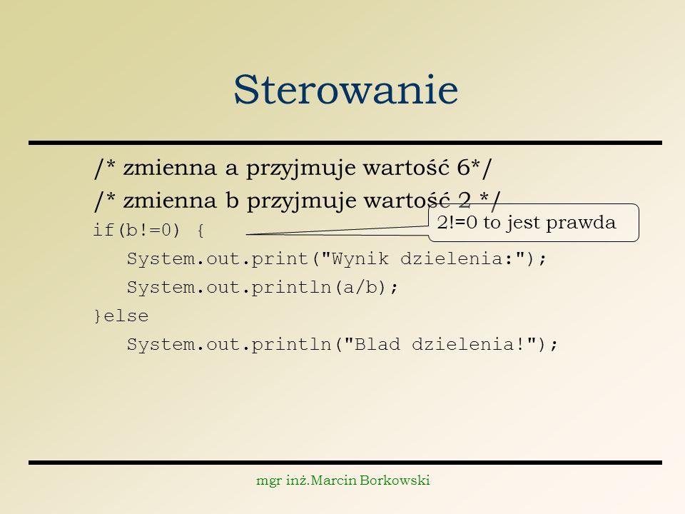 mgr inż.Marcin Borkowski Sterowanie /* zmienna a przyjmuje wartość 6*/ /* zmienna b przyjmuje wartość 2 */ if(b!=0) { System.out.print( Wynik dzielenia: ); System.out.println(a/b); }else System.out.println( Blad dzielenia! ); 2!=0 to jest prawda
