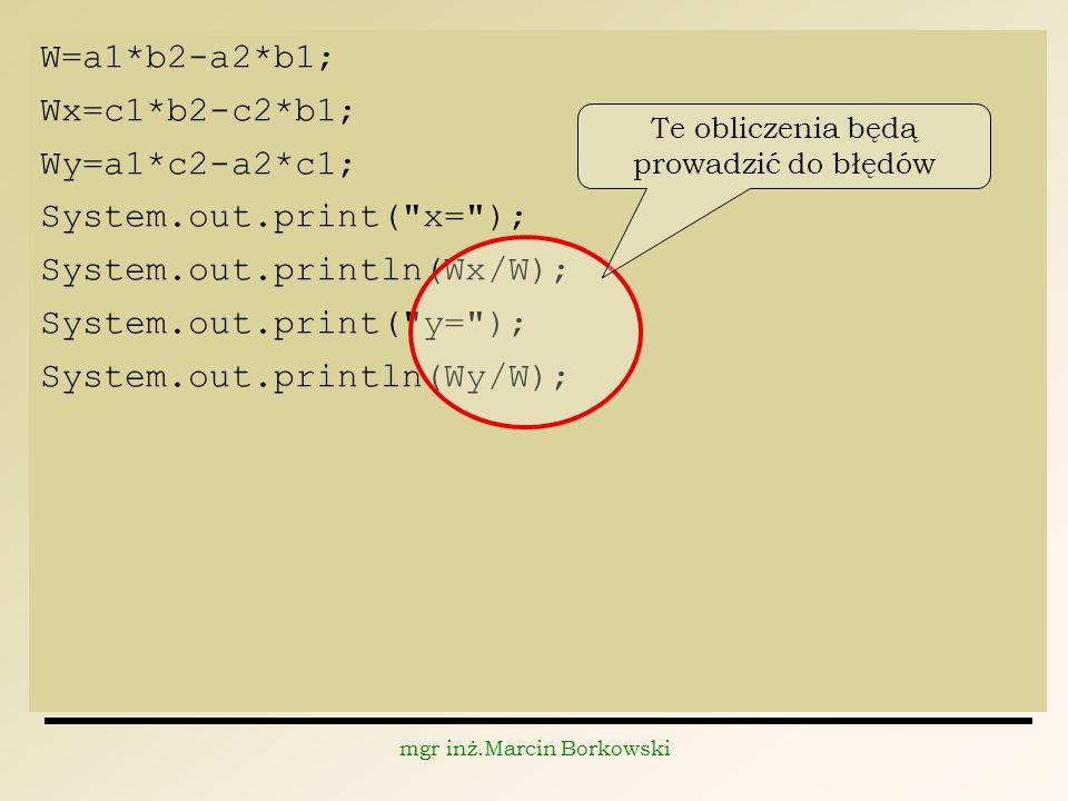 mgr inż.Marcin Borkowski W=a1*b2-a2*b1; Wx=c1*b2-c2*b1; Wy=a1*c2-a2*c1; System.out.print( x= ); System.out.println(Wx/W); System.out.print( y= ); System.out.println(Wy/W); Te obliczenia będą prowadzić do błędów