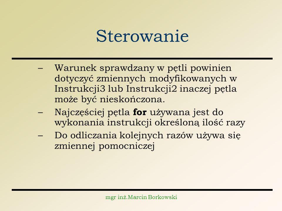 mgr inż.Marcin Borkowski Sterowanie –Warunek sprawdzany w pętli powinien dotyczyć zmiennych modyfikowanych w Instrukcji3 lub Instrukcji2 inaczej pętla może być nieskończona.